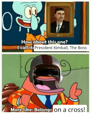Bold and brash: Aaros Kinbel  How about this one?  Icall it: President Kimball, The Boss  More like: Belongs on a cross! Bold and brash