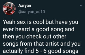 Dank, Memes, and Sex: Aaryan  @aaryan_as10  Yeah sex is cool but have you  ever heard a good song and  then you check out other  songs from that artist and you  actually find 5 - 6 good songs Thats the best by aaryan_as10 MORE MEMES