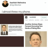 NOTHING BUT RESPECT FOR MY PRESIDENT • Follow @savagememesss for more posts daily: Aashish Mehrotra  @AgniBankai  I almost threw my phone.  Get started  HOME US/POLITICS BLUE ROCK SPORTS PODCAS  Another Actress Steps  Another Actress Steps Forward Forward Accusing Tom  Accusing Tom Hanks of Being Being Nice  In the latest of a series of recent alecoations Hanks of Being Nice  about the Academy Award-winning actor,  actress Veronica Warren revealed Thursday  that Tom...  bluerockpublicradio.com NOTHING BUT RESPECT FOR MY PRESIDENT • Follow @savagememesss for more posts daily