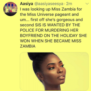 Miss Zambia really knows how to slay by one808sandHeartbreak MORE MEMES: Aasiya @aasiyaseesya 2m  I was looking up Miss Zambia for  the Miss Universe pageant and  um... first off she's gorgeous and  second SIS IS WANTED BY THE  POLICE FOR MURDERING HER  BOYFRIEND ON THE HOLIDAY SHE  WON WHEN SHE BECAME MISS  ZAMBIA Miss Zambia really knows how to slay by one808sandHeartbreak MORE MEMES