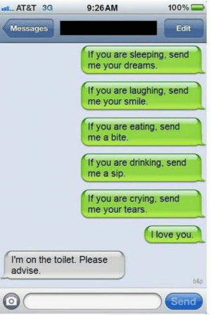 Funny texts 91: aAT&T 3G  100%  9:26 AM  Messages  Edit  If you are sleeping, send  me your dreams.  If you are laughing, send  me your smile.  If you are eating, send  me a bite.  If you are drinking, send  me a sip.  If you are crying, send  me your tears.  I love you.  I'm on the toilet. Please  advise.  b&p  Send Funny texts 91