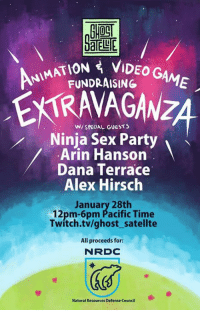 Dank, Twitch, and Ghost: AATION VIDEO G  FUNDRAISING  AME  W/ SPECIAL GUESTS  Ninja Sex Party  Arin Hanson  Dana Terrace  Alex Hirsch  January 28th  12pm-6pm Pacific Time  Twitch.tv/ghost satellte  All proceeds for:  N RDC  Natural Resources Defense Council Arin! Dan! Brian! More!