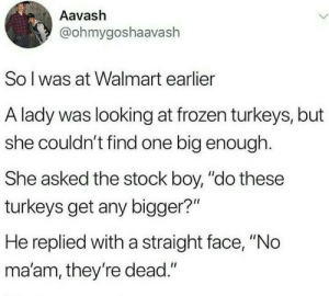 "Frozen, Walmart, and Boy: Aavash  @ohmygoshaavash  So I was at Walmart earlier  A lady was looking at frozen turkeys, but  she couldn't find one big enough  She asked the stock boy, ""do these  turkeys get any bigger?""  He replied with a straight face, ""No  ma'am, they're dead."" Well no."