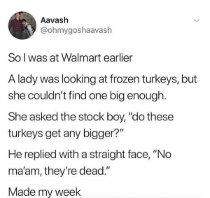 "Love it: Aavash  @ohmygoshaavaslh  So l was at Walmart earlier  A lady was looking at frozen turkeys, but  she couldn't find one big enough.  She asked the stock boy, ""do these  turkeys get any bigger?""  He replied with a straight face, ""No  ma'am, they're dead.""  Made my week Love it"