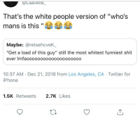 "Who's mans?: aavelle  That's the white people version of ""who's  mans is this""A 습습  Maybe: @retsehcveK_  ""Get a load of this guy"" still the most whitest funniest shit  ever Imfaoooooo0000oo00o0ooo0  10:37 AM Dec 21, 2018 from Los Angeles, CA Twitter for  iPhone  1.5KRetweets 2.7KLikes Who's mans?"