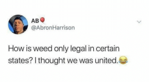 Weed, United, and Lying: AB  @AbronHarrison  How is weed only legal in certain  states? I thought we was united. He ain't lying 🤷♂️😂 https://t.co/2gJuMYzDlD