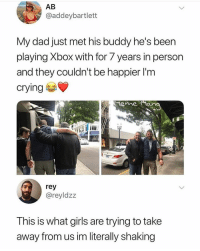 Crying, Dad, and Dope: AB  @addeybartlett  My dad just met his buddy he's been  playing Xbox with for 7 years in person  and they couldn't be happier l'm  crying  eme an  rey  @reyldzz  This is what girls are trying to take  away from us im literally shaking This is dope✊🏿