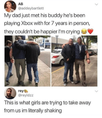Crying, Dad, and Girls: AB  @addeybartlett  My dad just met his buddy he's been  playing Xbox with for 7 years in person,  they couldn't be happier I'm crying  reye  @reyldzz  This is what girls are trying to take away  from us im literally shaking Friendship goals