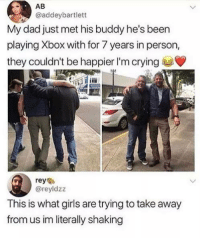 Crying, Dad, and Girls: AB  @addeybartlett  My dad just met his buddy he's been  playing Xbox with for 7 years in person,  they couldn't be happier I'm crying  reyes  @reyldzz  This is what girls are trying to take away  from us im literally shaking