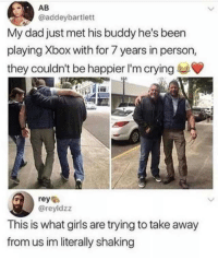 Crying, Dad, and Girls: AB  @addeybartlett  My dad just met his buddy he's been  playing Xbox with for 7 years in person,  they couldn't be happier I'm crying  rey  @reyldzz  This is what girls are trying to take away  from us im literally shaking