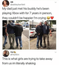 Crying, Dad, and Girls: AB  @addeybartlett  My dad just met his buddy he's been  playing Xbox with for 7 years in person,  they couldn't be happier I'm crying  reye  @reyldzz  This is what girls are trying to take away  from us im literally shaking SMH. This is so sad girls needs to understand your priorities 😂😂