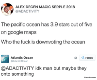 "Google, Memes, and Being Salty: AB  ALEX DEGEN MAGIC SERPLE 2018  @ADACTIVITY  The pacific ocean has 3.9 stars out of five  on google maps  Who the fuck is downvoting the ocean  Atlantic Ocean  @AtlanticOcean  *  Follow  @ADACTIVITY idk man but maybe they  onto something  @booshmemes <p>Someone's salty via /r/memes <a href=""https://ift.tt/2L8szr0"">https://ift.tt/2L8szr0</a></p>"