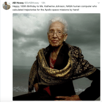 Birthday, Nasa, and Apollo: AB Hosey @DrABHosey 13h  Happy 100th Birthday to Ms. Katherine Johnson, NASA human computer who  calculated trajectories for the Apollo space missions by hand! happy 100th legend!
