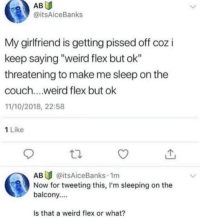 "Flexing, Weird, and Couch: AB  @itsAiceBanks  My girlfriend is getting pissed off coz i  keep saying ""weird flex but ok""  threatening to make me sleep on the  couch....weird flex but ok  11/10/2018, 22:58  1 Like  AB@itsAiceBanks 1m  balcony....  Is that a weird flex or what?  Now for tweeting this, I'm sleeping on the"