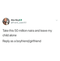 Being Alone, Memes, and Girlfriend: Aba BoyII  @Frank LeanXV  Take this 50 million naira and leave my  child alone  Reply as a boyfriend/girlfriend Reply as a boyfriend-girlfriend 😂😂👇🏾 . KraksTV