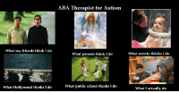 ABA Therapist for Autism- what I actually do: ABA Therapist for Autism  What my friends think I do  What parents think I do  What society thinks I do  What Hollywood thinks I do  What public school thinks I do  What I actually do ABA Therapist for Autism- what I actually do