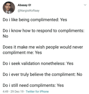 Me irl: Abaaay O!  @Nargisikoftaay  Do i like being complimented: Yes  Do i know how to respond to compliments:  No  Does it make me wish people would never  compliment me: Yes  Do i seek validation nonetheless: Yes  Do i ever truly believe the compliment: No  Do i still need compliments: Yes  4:49 · 29 Dec 19 · Twitter for iPhone Me irl