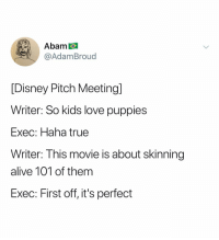 Alive, Disney, and Love: Abam  @AdamBroud  [Disney Pitch Meeting]  Writer: So kids love puppies  Exec: Haha true  Writer: This movie is about skinning  alive 101 of them  EXec: First off, it's perfect (@adambroud)