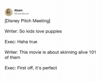 Alive, Dank, and Disney: Abam  @AdamBroud  [Disney Pitch Meeting]  Writer: So kids love puppies  Exec: Haha true  Writer: This movie is about skinning alive 101  of them  Exec: First off, it's perfect