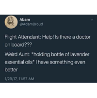 Doctor, Weird, and Flight: Abam  @AdamBroud  Flight Attendant: Help! Is there a doctor  on board???  Weird Aunt: *holding bottle of lavender  essential oils* I have something even  better  1/29/17, 11:57 AM Wouldnt be surprised if this actually happened