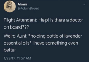 "Lavender: Abam  @AdamBroud  Flight Attendant: Help! Is there a doctor  on board???  Weird Aunt: ""holding bottle of lavender  essential oils* I have something even  better  1/29/17, 11:57 AM"
