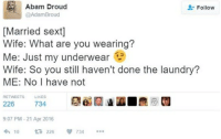 what are you wearing: Abam Droud  @AdamBroud  & Follow  [Married sext]  Wife: What are you wearing?  Me: Just my underwear  Wife: So you still haven't done the laundry?  ME: No I have not  RETWEETS LIKES  734  226  9:07 PM-21 Apr 2016  わ10 226  734
