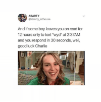 """Advice, Charlie, and Memes: ABARTY  @abarty intheusa  And if some boy leaves you on read for  12 hours only to text """"wyd"""" at 2:37AM  and you respond in 30 seconds, well,  good luck Charlie hang in there i've survived so just take my advice hang in there baby - bri"""