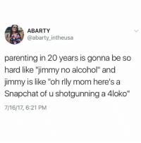 "True ... carry on: ABARTY  @abarty_intheusa  parenting in 20 years is gonna be so  hard like ""jimmy no alcohol"" and  jimmy is like ""oh rlly mom here's a  Snapchat of u shotgunning a 4loko""  7/16/17, 6:21 PM True ... carry on"