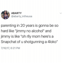 "We're doomed @betches_sup: ABARTY  @abarty_intheusa  parenting in 20 years is gonna be so  hard like ""jimmy no alcohol"" and  jimmy is like ""oh rlly mom here's a  Snapchat of u shotgunning a 4loko""  7/16/17, 6:21 PM We're doomed @betches_sup"