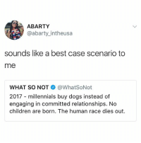 Children, Dogs, and Ironic: ABARTY  @abarty_intheusa  sounds like a best case scenario to  me  WHAT SO NOT@WhatSoNot  2017 - millennials buy dogs instead of  engaging in committed relationships. No  children are born. The human race dies out hi guys yes I am feeling better thank you for the messages