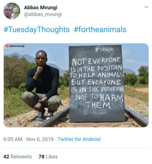 Animal rights advocate in Tanzania 🇹🇿 (via /r/BlackPeopleTwitter): Abbas Mvungi  @abbas_mvungi  #TuesdayThoughts #fortheanimals  abbas-mvungi  # Share  NOT EVERYONE  IS INTHE POSITION  TO HELP ANIMALS  BUT EVERYONE  SIN THE POSITION  NOT TO HARM  THEM  6:05 AM Nov 6, 2018 Twitter for Android  78 Likes  42 Retweets Animal rights advocate in Tanzania 🇹🇿 (via /r/BlackPeopleTwitter)