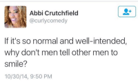 Memes, 🤖, and Normal: Abbi Crutchfield  (a curly comedy  If it's so normal and well-intended,  why don't men tell other men to  Smile?  10/30/14, 9:50 PM