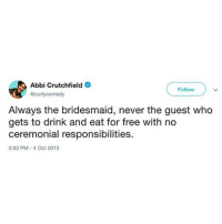 Friends, Party, and Wtf: Abbi Crutchfield  Follow  @curlycomedy  Always the bridesmaid, never the guest who  gets to drink and eat for free with no  ceremonial responsibilities  3:50 PM- 4 Oct 2015 This bride invoiced her friends for her bachelorette party...wtf. Link in bio or betches.co-invoice @curlycomedy