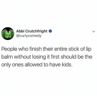 OR THE COMPLETE OPPOSITE. FUCKING WERIDO.: Abbi Crutchfright C  @curlycomedy  People who finish their entire stick of lip  balm without losing it first should be the  only ones allowed to have kids. OR THE COMPLETE OPPOSITE. FUCKING WERIDO.