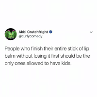 Kids, Relatable, and Who: Abbi Crutchfright  @curlycomedy  People who finish their entire stick of lip  balm without losing it first should be the  only ones allowed to have kids. honestly