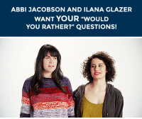 "Gif, Juice, and Life: ABBI JACOBSON AND ILANA GLAZER  WANT YOUR ""WOULD  YOU RATHER?"" QUESTIONS! <h2><b>TUMBLR PALS, ABBI JACOBSON AND ILANA GLAZER WANT TO ANSWER YOUR &ldquo;WOULD YOU RATHER&rdquo; QUESTIONS!</b></h2><p>Would you rather eat only mashed potatoes for the rest of your life or drink only tomato juice?</p><p><b>Submit your &ldquo;Would You Rather?&rdquo; questions by replying below to this post</b> OR by sending questions to our <b><a href=""http://fallontonight.tumblr.com/ask"" target=""_blank"">Tumblr Ask Box</a></b> (put &ldquo;Abbi and Ilana, Would you rather&rdquo; at the beginning of your question!) Abbi and Ilana are here to answer all of the universe&rsquo;s biggest questions! [ <a href=""http://ruthwilson.tumblr.com/post/89512174595"" target=""_blank""><i>Gif via</i></a> ]</p><p>Do you have questions for Abbi and Ilana?</p>"