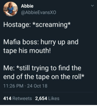 wonderytho: Meirl: Abbie  @AbbieEvansX  Hostage: *screaming*  Mafia boss: hurry up and  tape his mouth!  Me: *still trying to find the  end of the tape on the roll*  11:26 PM 24 Oct 18  414 Retweets 2,654 Likes wonderytho: Meirl
