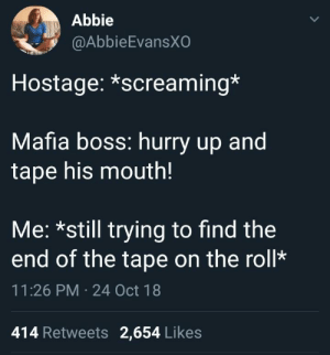 Meirl by spudoc MORE MEMES: Abbie  @AbbieEvansX  Hostage: *screaming*  Mafia boss: hurry up and  tape his mouth!  Me: *still trying to find the  end of the tape on the roll*  11:26 PM 24 Oct 18  414 Retweets 2,654 Likes Meirl by spudoc MORE MEMES