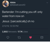 Take the wheel.: Abbie  @AbbieEvansXO  Bartender: I'm cutting you off. only  water from now on  Jesus: [sarcastically] oh no  2/12/19, 12:33 PM  2,802 Retweets 17.7K Likes Take the wheel.