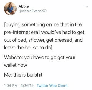 Internet, Life, and Shower: Abbie  @AbbieEvansXO  [buying something online that in the  pre-internet era l would've had to get  out of bed, shower, get dressed, and  leave the house to do]  Website: you have to go get your  wallet now  Me: this is bullshit  1:04 PM 4/26/19 Twitter Web Client Life ain't easy