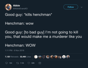 make me a: Abbie  @AbbieEvansXO  Follow  Good guy: *kills henchman'  Henchman: wow  Good guy: [to bad guy] I'm not going to kill  you, that would make me a murderer like you  Henchman: WOW  1:11 PM-9 Nov 2018  7,120 Retweets 32,466 Likes