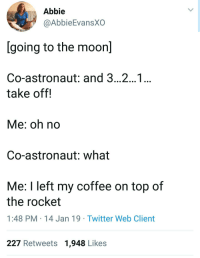 Twitter, Coffee, and Irl: Abbie  @AbbieEvansXO  [going to the moonl  Co-astronaut: and 3...2...1..  take off!  Me: oh no  Co-astronaut: what  Me: I left my coffee on top of  the rocket  1:48 PM 14 Jan 19 Twitter Web Client  227 Retweets 1,948 Likes