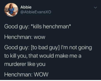 meirl: Abbie  @AbbieEvansXO  Good guy: *kills henchman*  Henchman: wow  Good guy: [to bad guy] I'm not going  to kill you, that would make me a  murderer like you  Henchman: WOW meirl