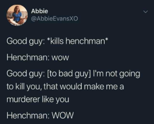 Bad, Dank, and Head: Abbie  @AbbieEvansXO  Good guy: *kills henchman*  Henchman: wow  Good guy: [to bad guy] I'm not going  to kill you, that would make me a  murderer like you  Henchman: WOW danktoday:  meirl by YaBoiChadwick MORE MEMES  In my head the wow's are in Owen Wilson's voice