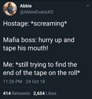 Dank, Memes, and Target: Abbie  @AbbieEvansXO  Hostage: *screaming*  Mafia boss: hurry up and  tape his mouth!  Me: *still trying to find the  end of the tape on the roll*  11:26 PM 24 Oct 18  414 Retweets 2,654 Likes Meirl by MussoIiniTorteIIini MORE MEMES