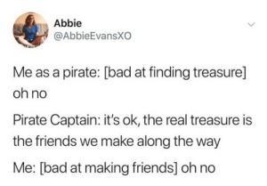 Bad, Friends, and The Real: Abbie  @AbbieEvansXO  Me as a pirate: [bad at finding treasure]  oh no  Pirate Captain: it's ok, the real treasure is  the friends we make along the way  Me: [bad at making friends] oh no Can relate.