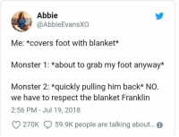 Monster, Respect, and Covers: Abbie  @AbbieEvansXO  Me: *covers foot with blanket*  Monster 1: *about to grab my foot anyway*  Monster 2: *quickly pulling him back* NO.  we have to respect the blanket Franklin  2:56 PM - Jul 19, 2018  O 270K 59.9K people are talking abou..
