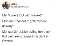 Monster, Respect, and Covers: Abbie  @AbbieEvansXO  Me: *covers foot with blanket*  Monster 1: *about to grab my foot  anyway*  Monster 2: *quickly pulling him back*  NO. we have to respect the blanket  Franklin meirl