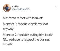 Monster, Respect, and Covers: Abbie  @AbbieEvansXO  Me: *covers foot with blanket  Monster 1: *about to grab my foot  anyway*  Monster 2: *quickly pulling him back*  NO. we have to respect the blanket  Franklin me irl