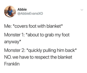 Monster, Respect, and Tumblr: Abbie  @AbbieEvansXO  Me: *covers foot with blanket  Monster 1: *about to grab my foot  anyway*  Monster 2: *quickly pulling him back*  NO. we have to respect the blanket  Franklin whitepeopletwitter:  Back off, franklin